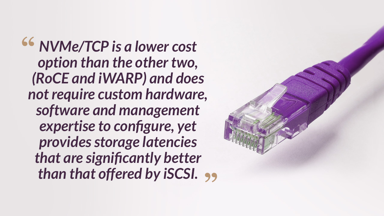 NVMe/TCP is a lower cost option than the other two, (RoCE and iWARP)